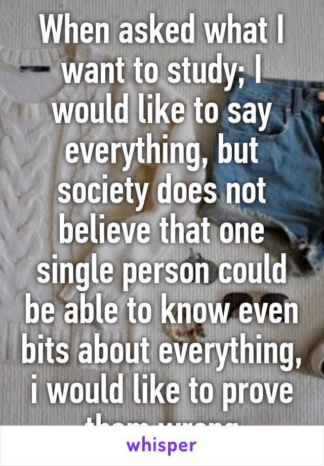 When asked what I want to study; I would like to say everything, but society does not believe that one single person could be able to know even bits about everything, i would like to prove them wrong