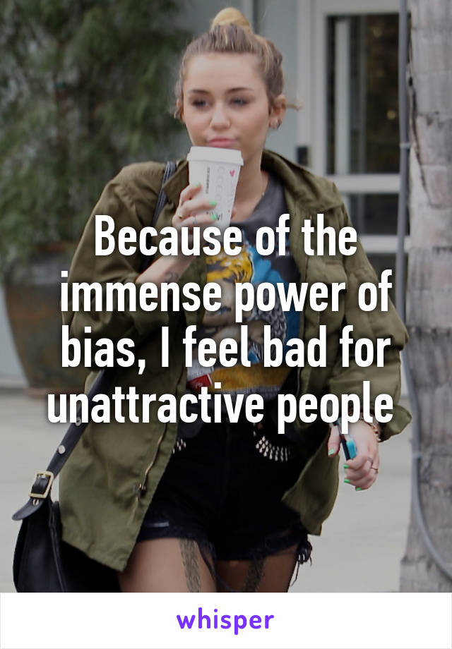 Because of the immense power of bias, I feel bad for unattractive people