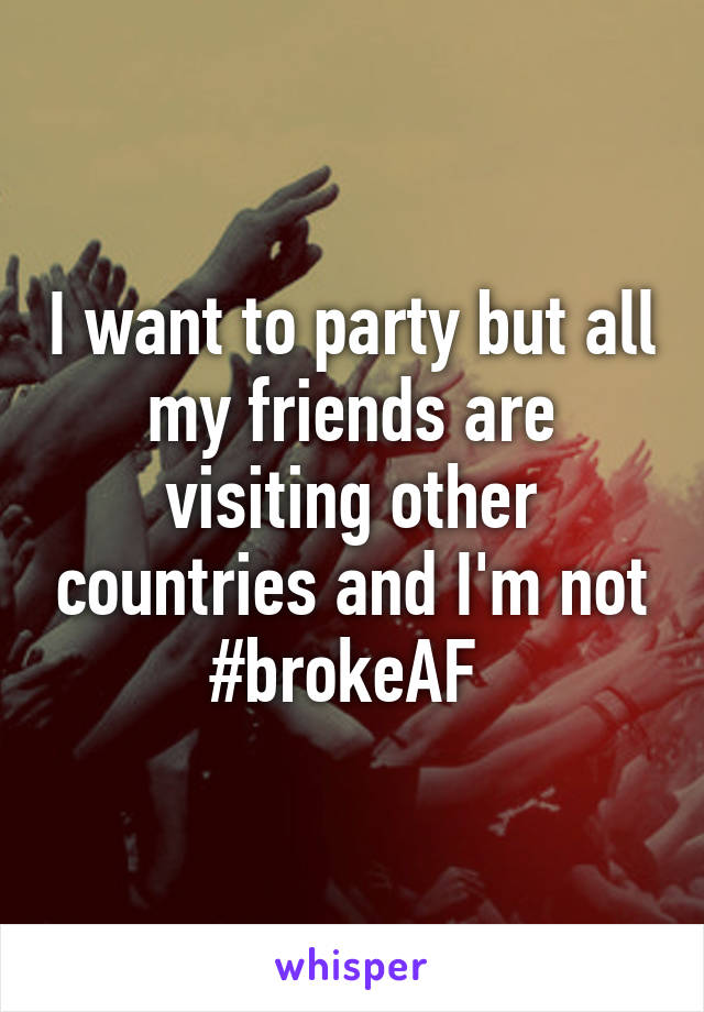 I want to party but all my friends are visiting other countries and I'm not #brokeAF