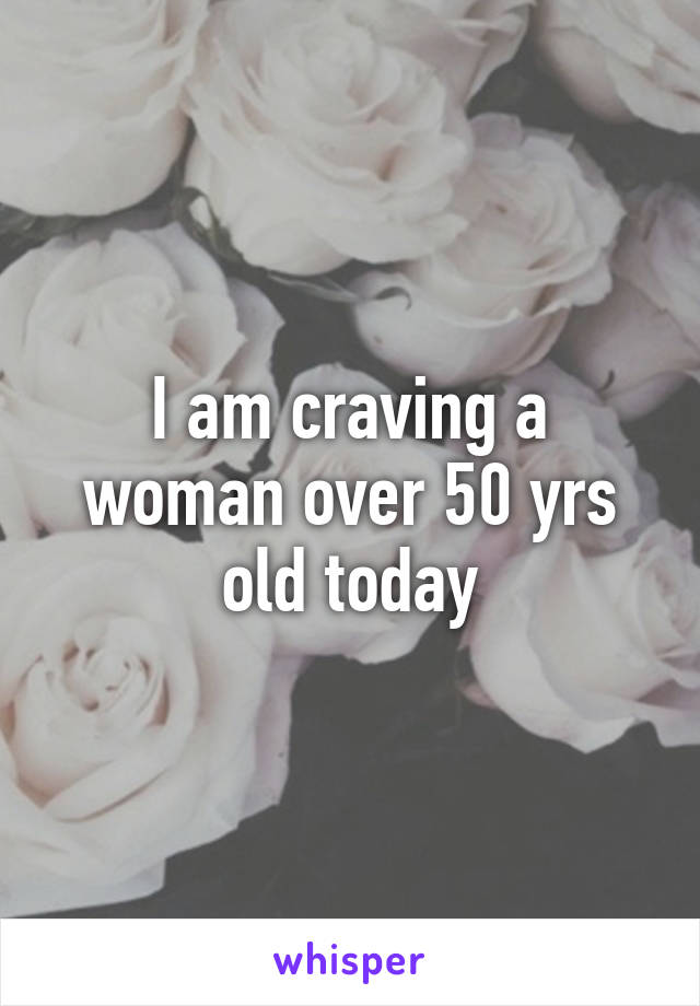 I am craving a woman over 50 yrs old today