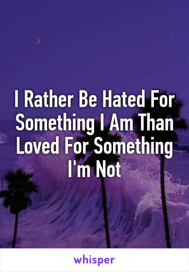 I Rather Be Hated For Something I Am Than Loved For Something I'm Not