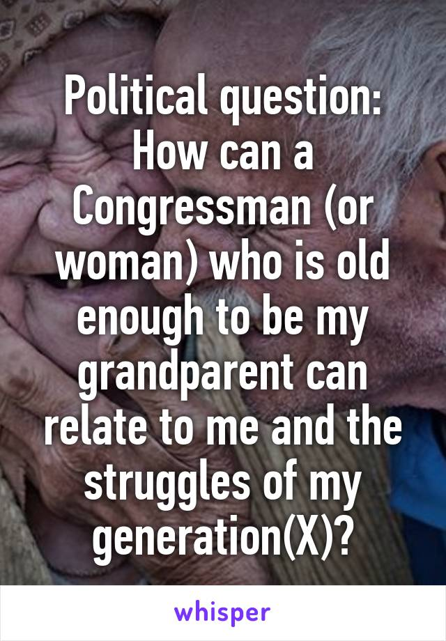 Political question: How can a Congressman (or woman) who is old enough to be my grandparent can relate to me and the struggles of my generation(X)?