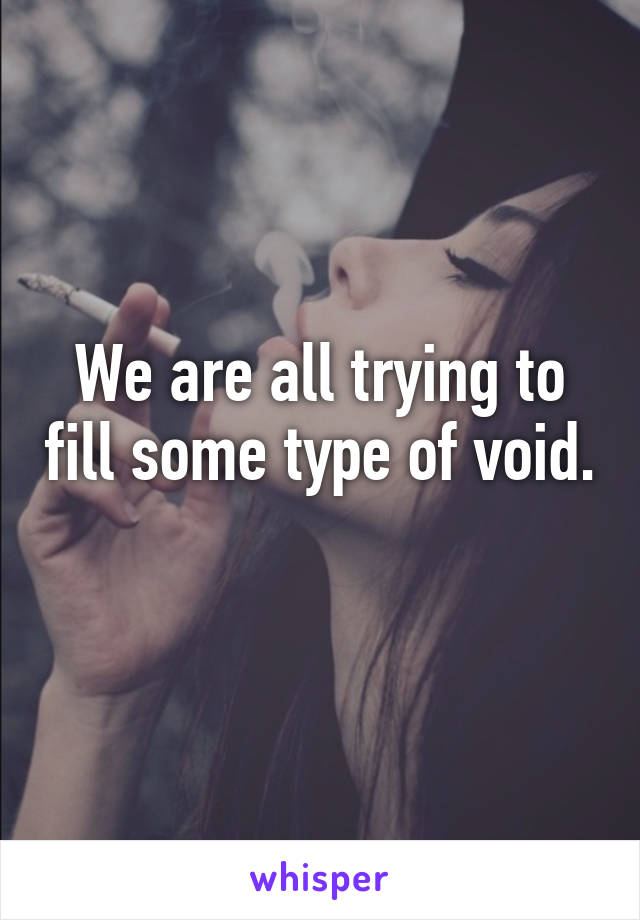 We are all trying to fill some type of void.