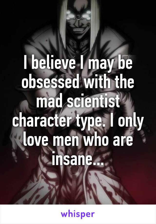 I believe I may be obsessed with the mad scientist character type. I only love men who are insane...
