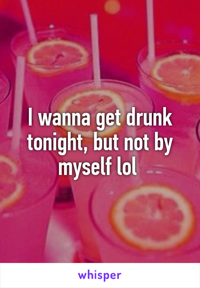 I wanna get drunk tonight, but not by myself lol