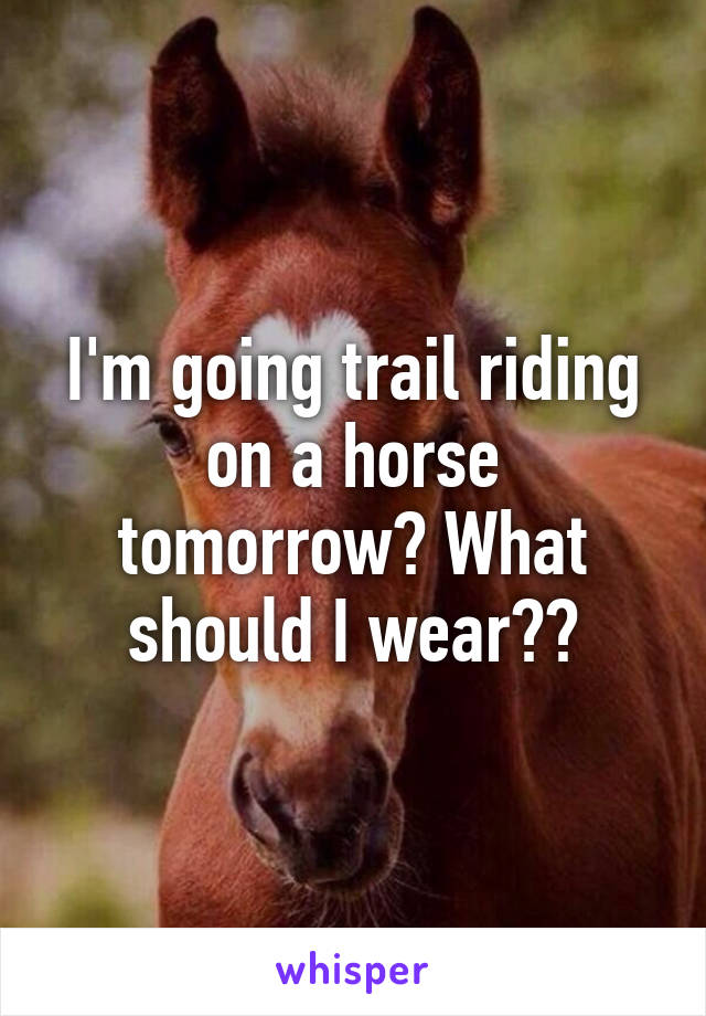 I'm going trail riding on a horse tomorrow? What should I wear??