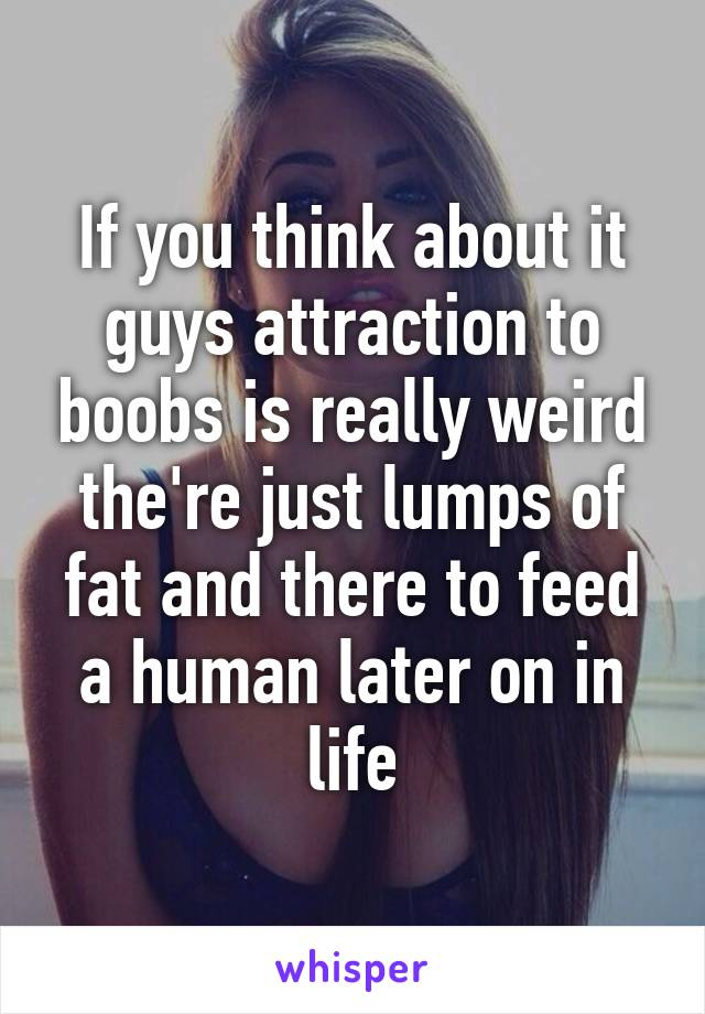 If you think about it guys attraction to boobs is really weird the're just lumps of fat and there to feed a human later on in life