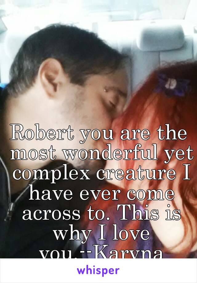 Robert you are the most wonderful yet complex creature I have ever come across to. This is why I love you.--Karyna