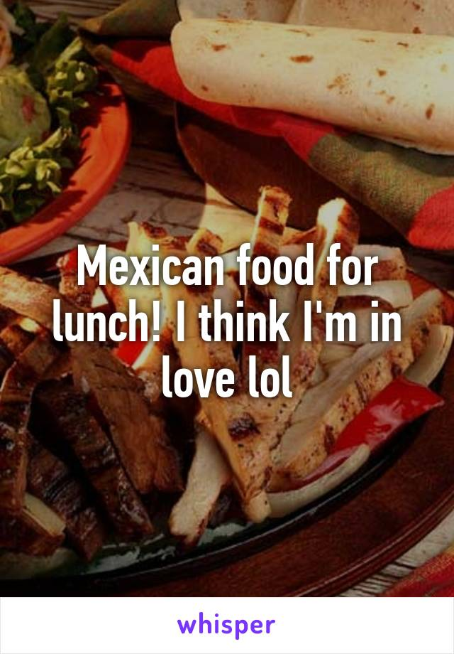 Mexican food for lunch! I think I'm in love lol