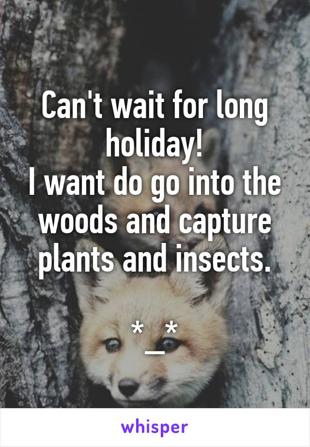 Can't wait for long holiday! I want do go into the woods and capture plants and insects.  *_*