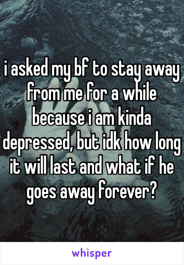 i asked my bf to stay away from me for a while because i am kinda depressed, but idk how long it will last and what if he goes away forever?