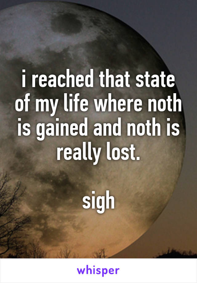 i reached that state of my life where noth is gained and noth is really lost.  sigh