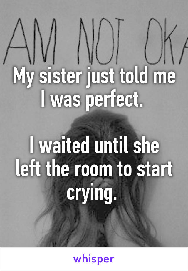My sister just told me I was perfect.   I waited until she left the room to start crying.
