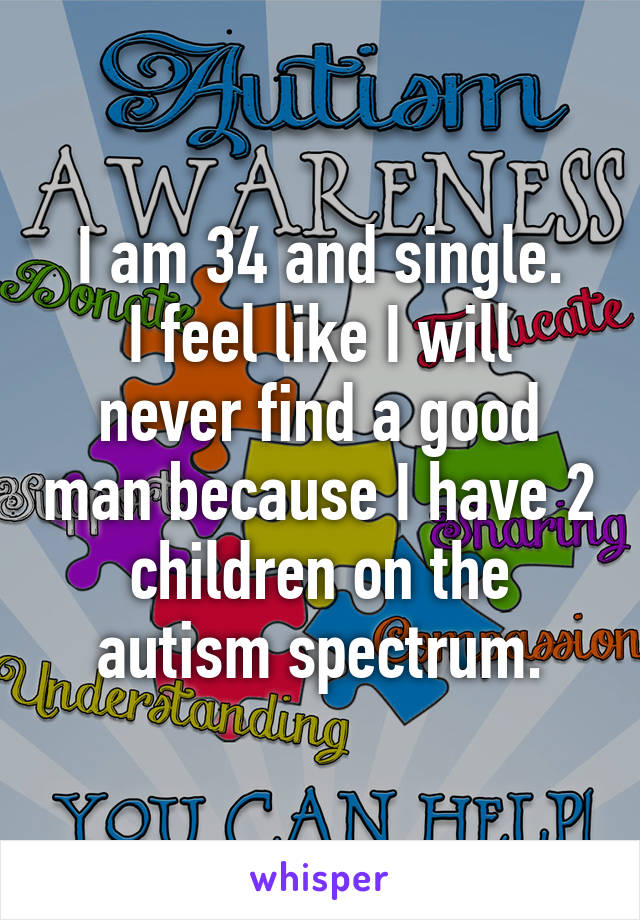 I am 34 and single. I feel like I will never find a good man because I have 2 children on the autism spectrum.
