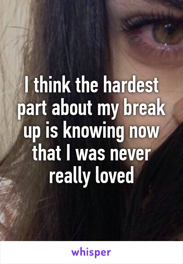 I think the hardest part about my break up is knowing now that I was never really loved
