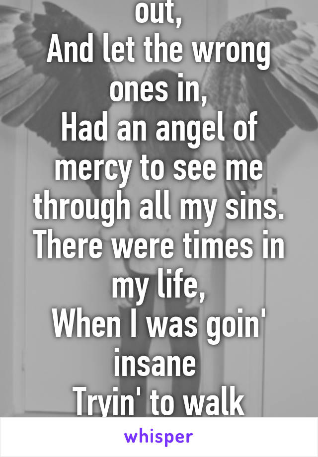 I kept the right ones out, And let the wrong ones in, Had an angel of mercy to see me through all my sins. There were times in my life, When I was goin' insane  Tryin' to walk through  The pain