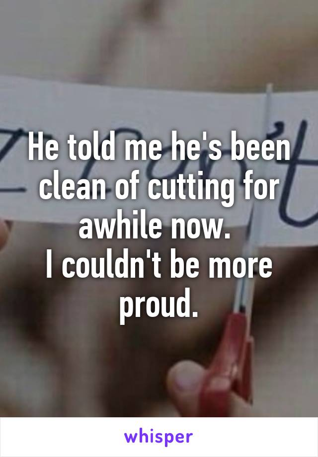 He told me he's been clean of cutting for awhile now.  I couldn't be more proud.