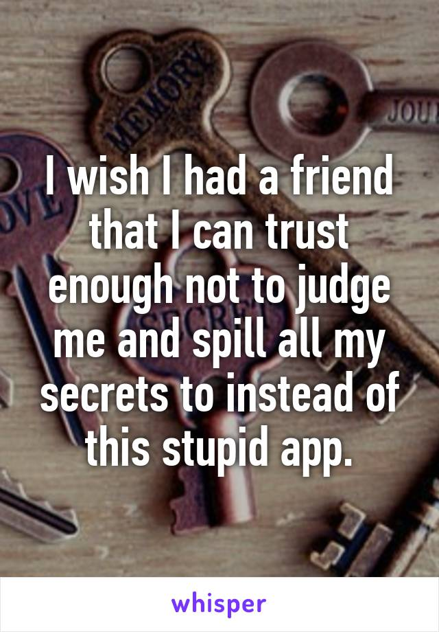 I wish I had a friend that I can trust enough not to judge me and spill all my secrets to instead of this stupid app.