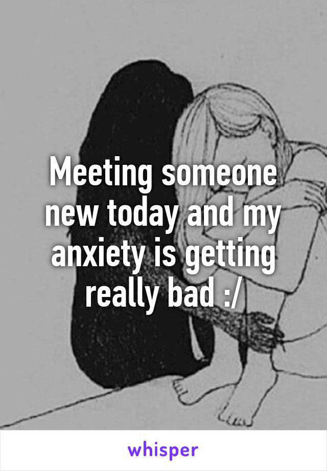 Meeting someone new today and my anxiety is getting really bad :/