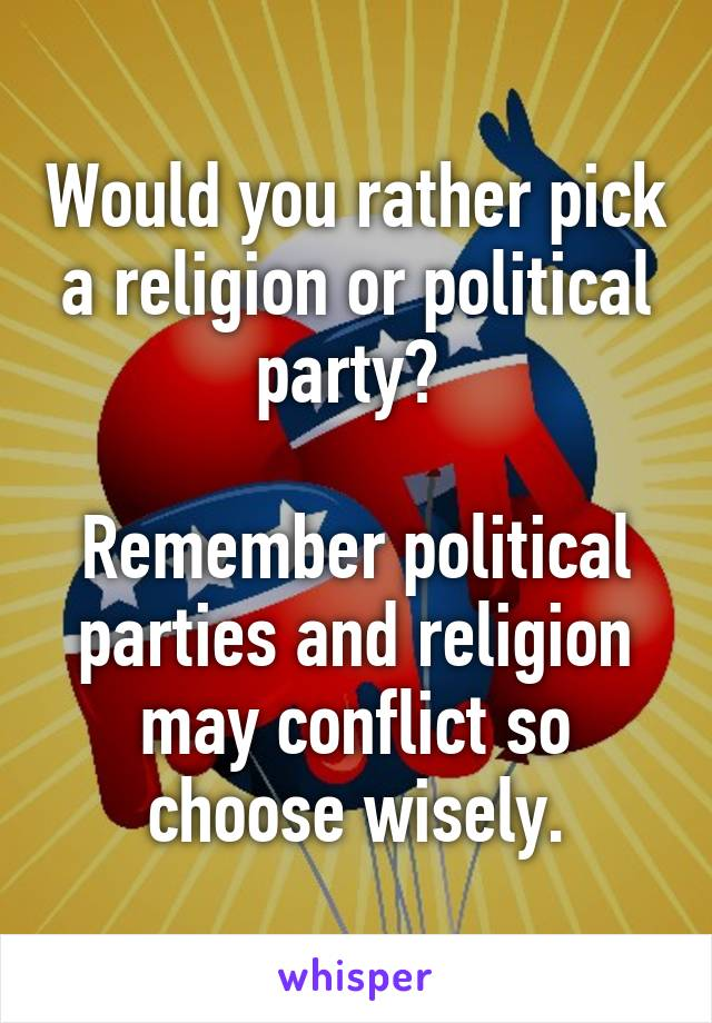 Would you rather pick a religion or political party?    Remember political parties and religion may conflict so choose wisely.