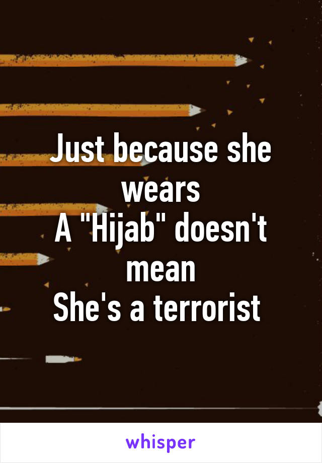 """Just because she wears A """"Hijab"""" doesn't mean She's a terrorist"""