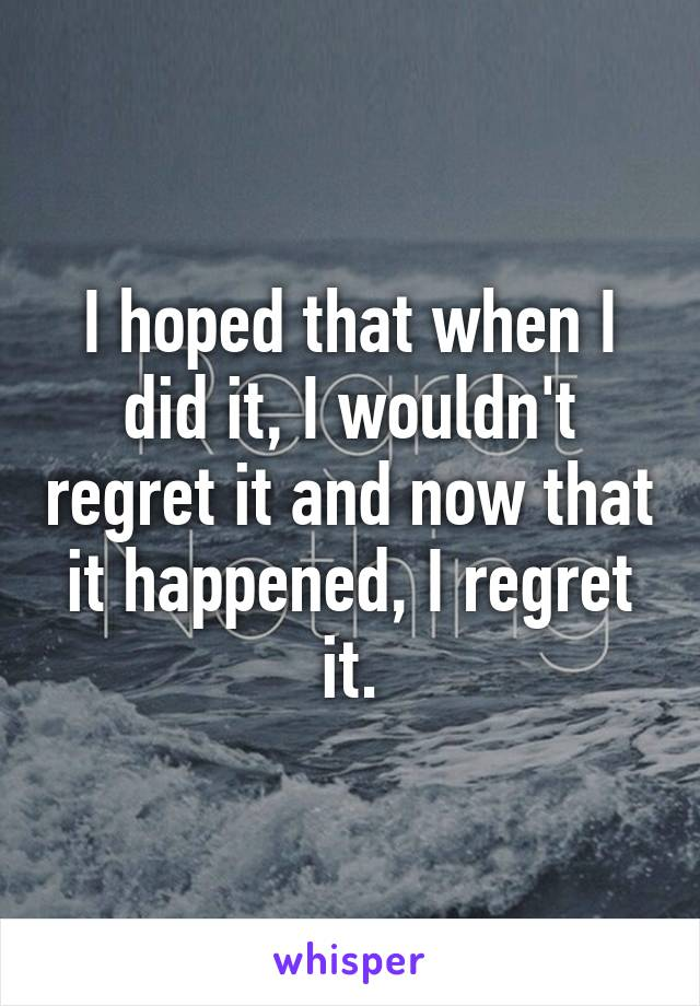 I hoped that when I did it, I wouldn't regret it and now that it happened, I regret it.