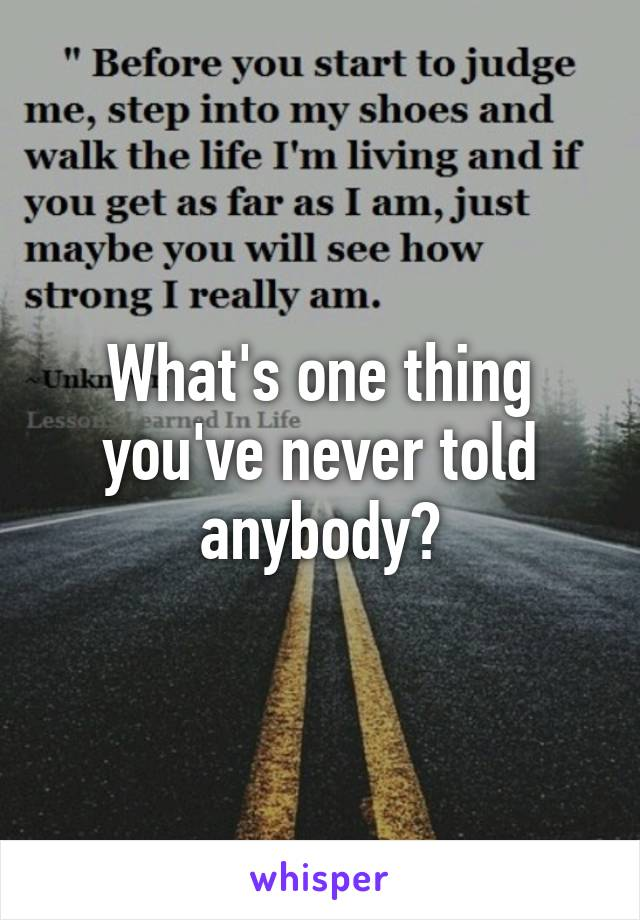 What's one thing you've never told anybody?