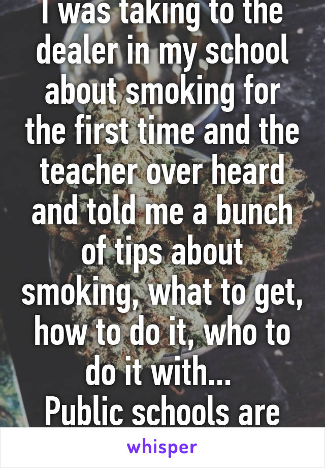 I was taking to the dealer in my school about smoking for the first time and the teacher over heard and told me a bunch of tips about smoking, what to get, how to do it, who to do it with...  Public schools are the best.