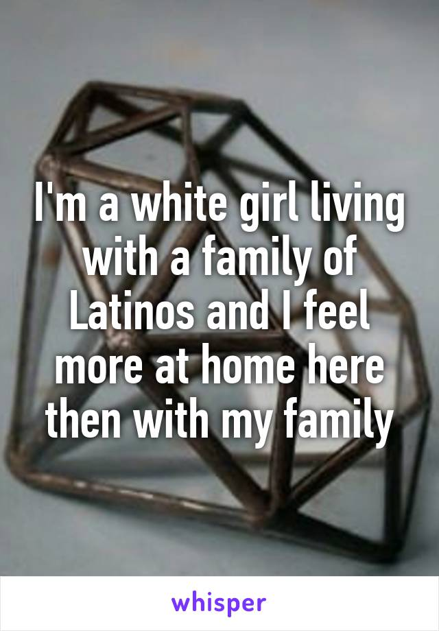 I'm a white girl living with a family of Latinos and I feel more at home here then with my family
