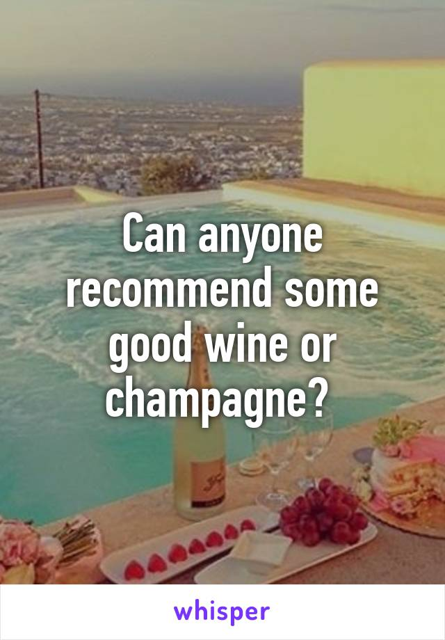 Can anyone recommend some good wine or champagne?