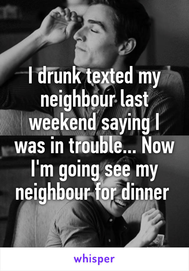 I drunk texted my neighbour last weekend saying I was in trouble... Now I'm going see my neighbour for dinner