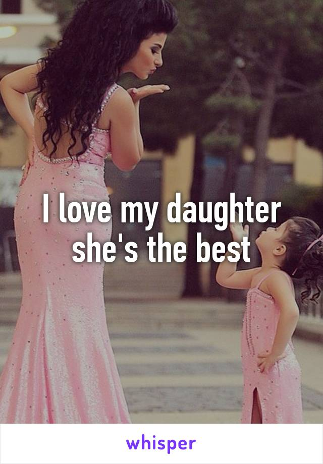 I love my daughter she's the best