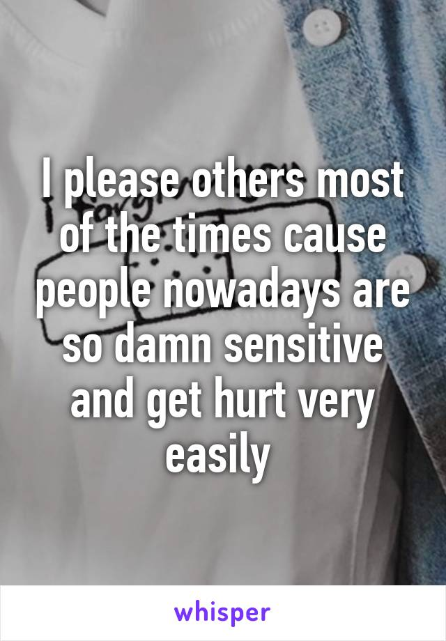 I please others most of the times cause people nowadays are so damn sensitive and get hurt very easily