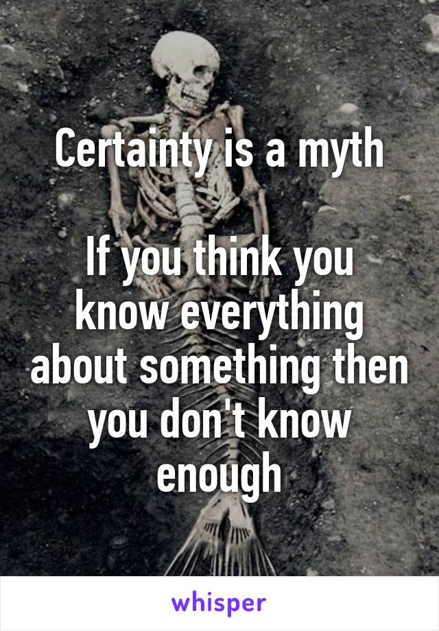 Certainty is a myth  If you think you know everything about something then you don't know enough