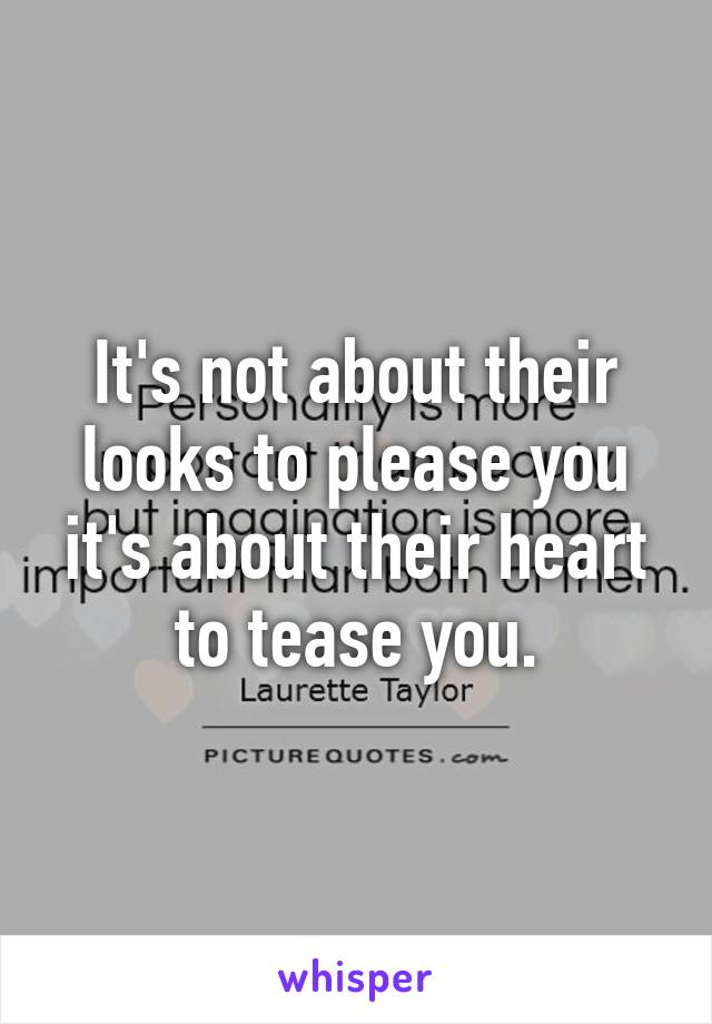It's not about their looks to please you it's about their heart to tease you.