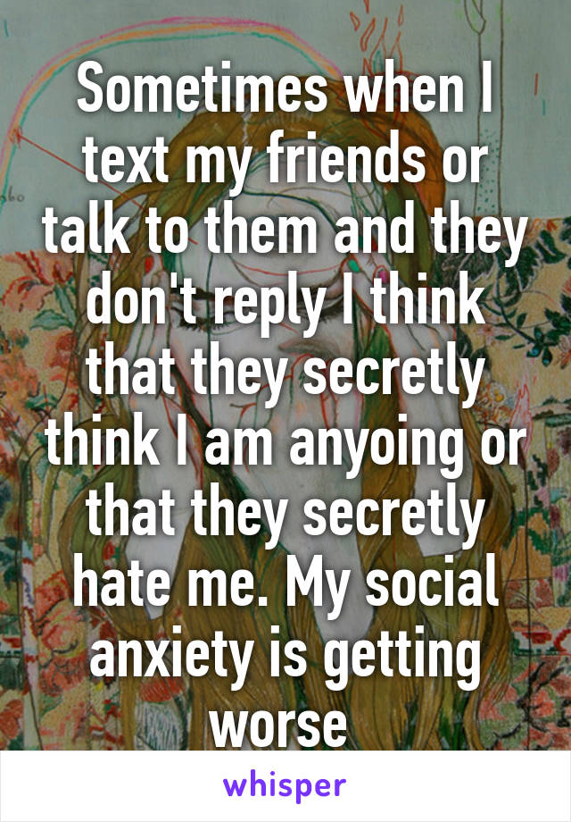 Sometimes when I text my friends or talk to them and they don't reply I think that they secretly think I am anyoing or that they secretly hate me. My social anxiety is getting worse