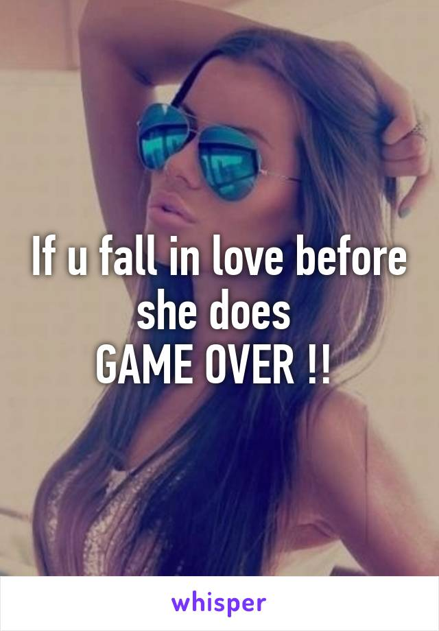 If u fall in love before she does  GAME OVER !!