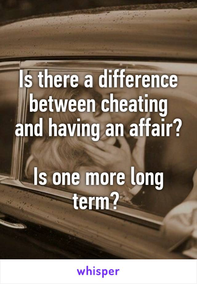 Is there a difference between cheating and having an affair?  Is one more long term?