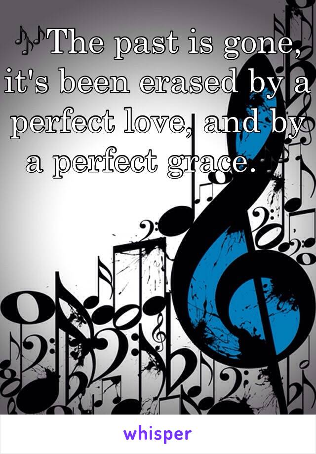 🎶The past is gone, it's been erased by a perfect love, and by a perfect grace.🎶