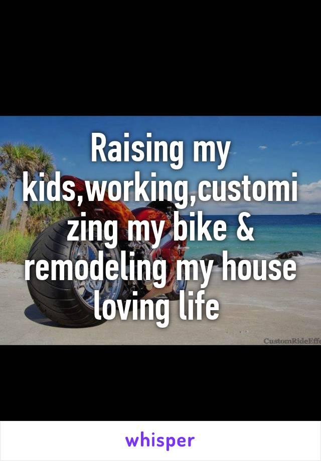 Raising my kids,working,customizing my bike & remodeling my house loving life