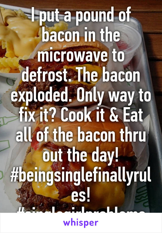 I put a pound of bacon in the microwave to defrost. The bacon exploded. Only way to fix it? Cook it & Eat all of the bacon thru out the day! #beingsinglefinallyrules! #singlegirlproblems