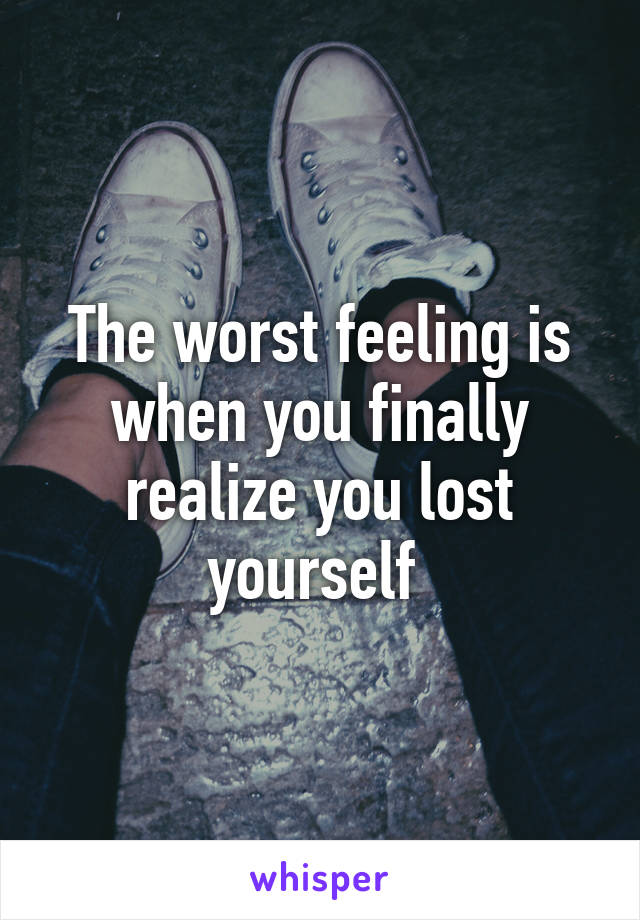 The worst feeling is when you finally realize you lost yourself