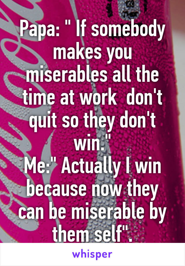 """Papa: """" If somebody makes you miserables all the time at work  don't quit so they don't win."""" Me:"""" Actually I win because now they can be miserable by them self""""."""