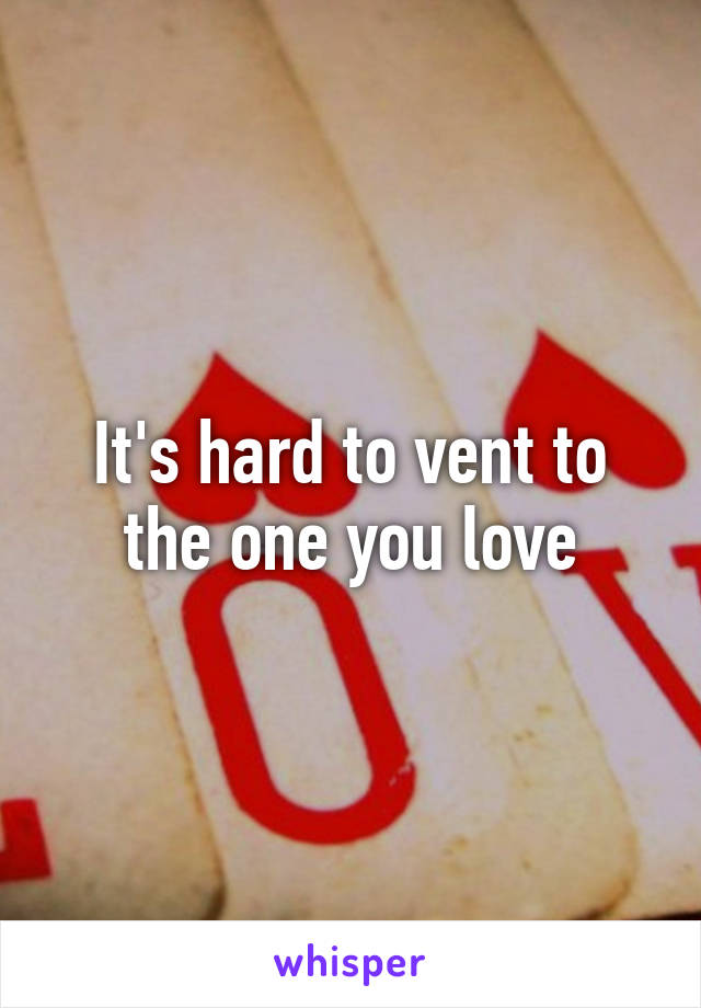 It's hard to vent to the one you love