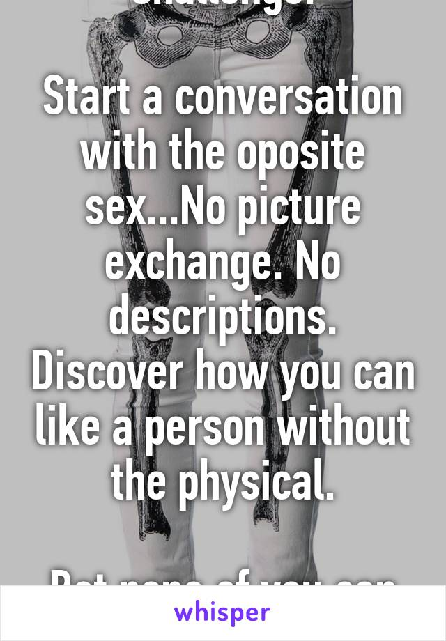 Challenge:  Start a conversation with the oposite sex...No picture exchange. No descriptions. Discover how you can like a person without the physical.  Bet none of you can do this.