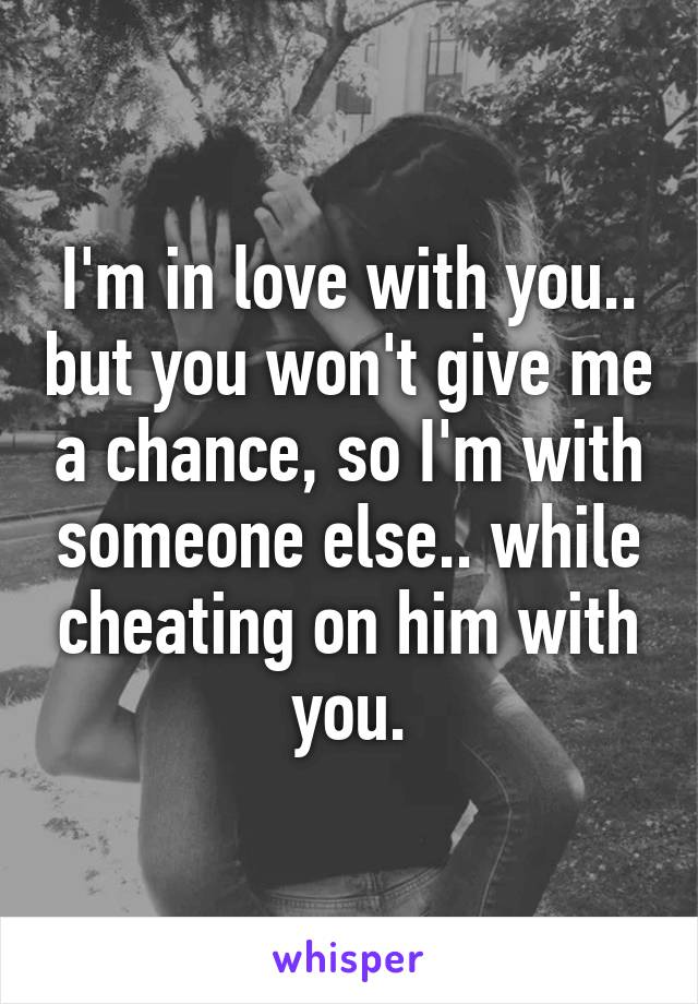 I'm in love with you.. but you won't give me a chance, so I'm with someone else.. while cheating on him with you.