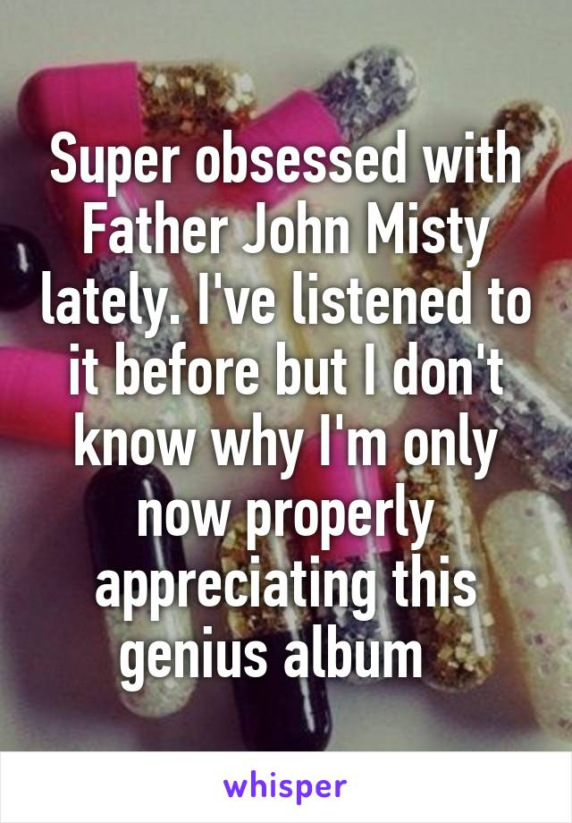 Super obsessed with Father John Misty lately. I've listened to it before but I don't know why I'm only now properly appreciating this genius album