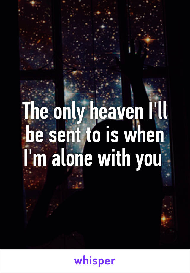 The only heaven I'll be sent to is when I'm alone with you