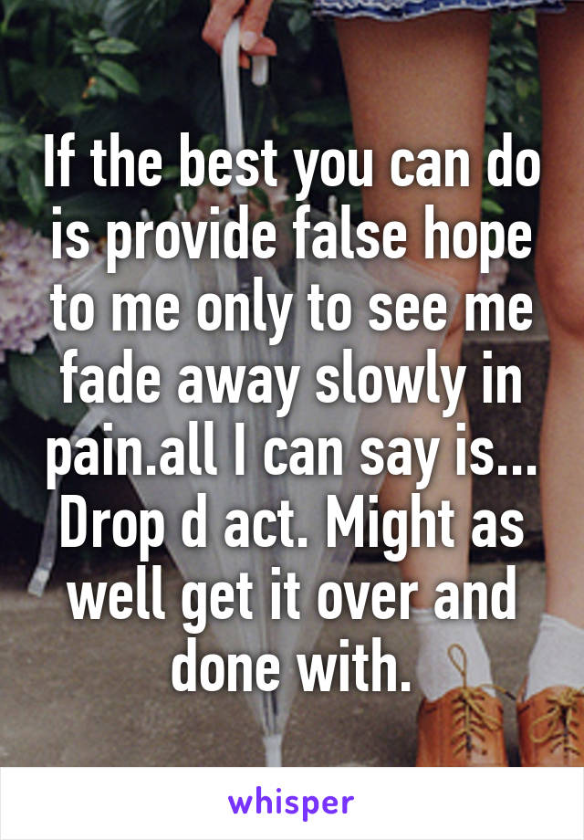 If the best you can do is provide false hope to me only to see me fade away slowly in pain.all I can say is... Drop d act. Might as well get it over and done with.