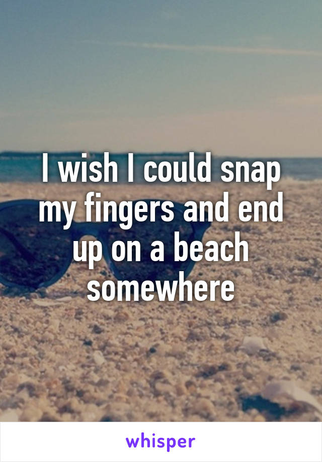 I wish I could snap my fingers and end up on a beach somewhere